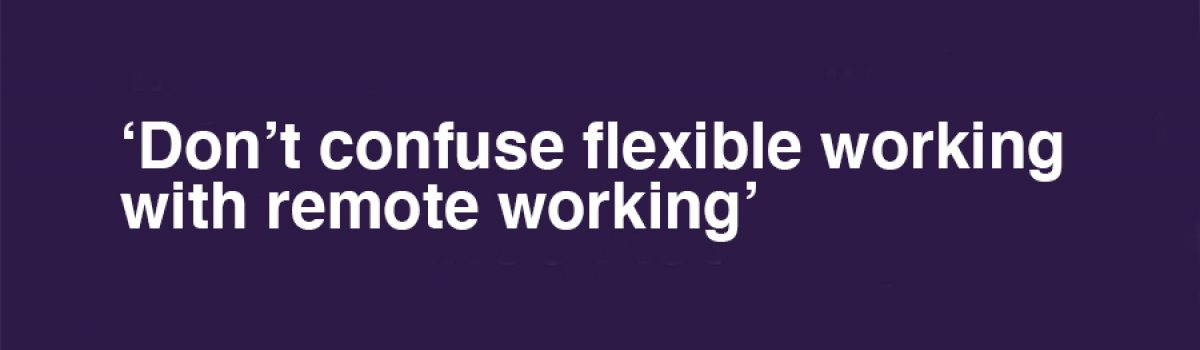Don't Confuse Flexible Working With Remote Working