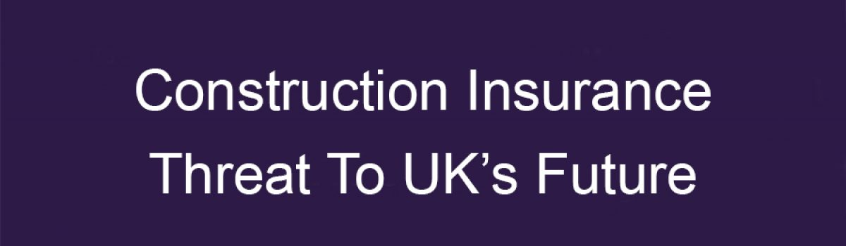 Construction Insurance Threat To UK's Future